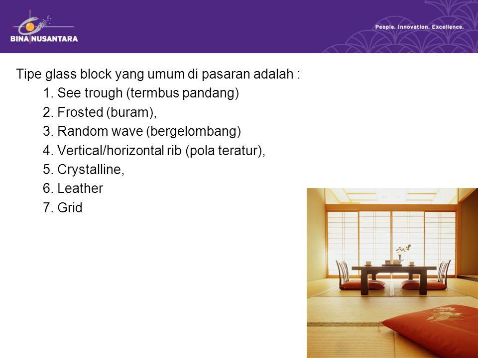 Tipe glass block yang umum di pasaran adalah : 1. See trough (termbus pandang) 2. Frosted (buram), 3. Random wave (bergelombang) 4. Vertical/horizonta