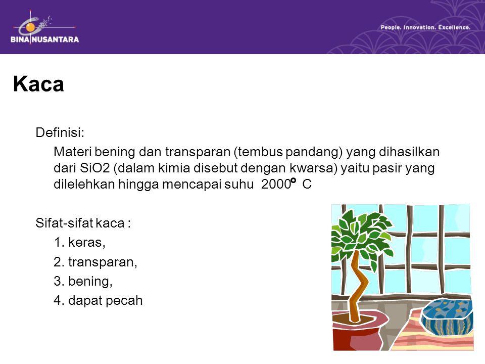 Kaca Definisi: Materi bening dan transparan (tembus pandang) yang dihasilkan dari SiO2 (dalam kimia disebut dengan kwarsa) yaitu pasir yang dilelehkan