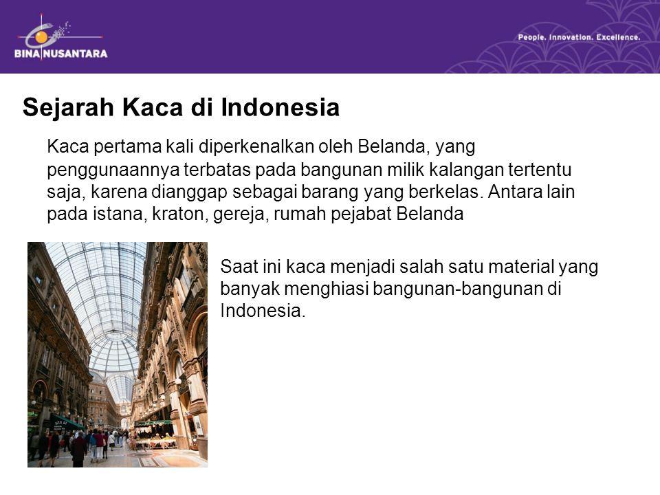 Sejarah Kaca di Indonesia Kaca pertama kali diperkenalkan oleh Belanda, yang penggunaannya terbatas pada bangunan milik kalangan tertentu saja, karena