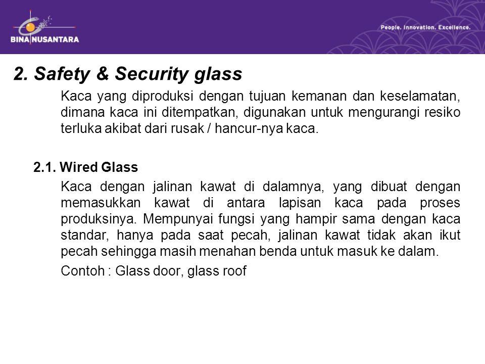 2. Safety & Security glass Kaca yang diproduksi dengan tujuan kemanan dan keselamatan, dimana kaca ini ditempatkan, digunakan untuk mengurangi resiko