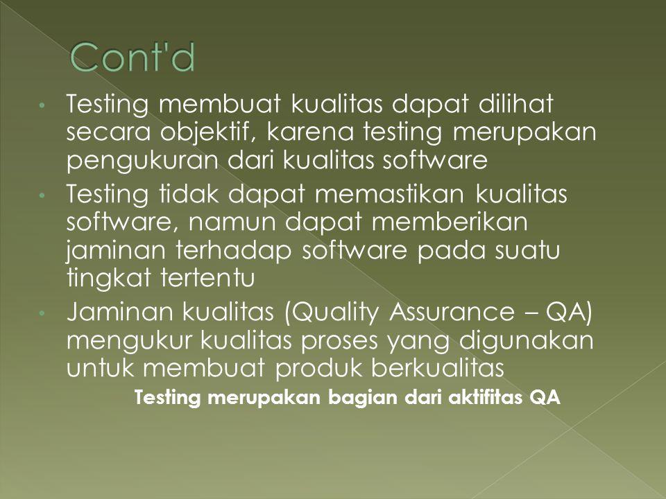 Testing membuat kualitas dapat dilihat secara objektif, karena testing merupakan pengukuran dari kualitas software Testing tidak dapat memastikan kual