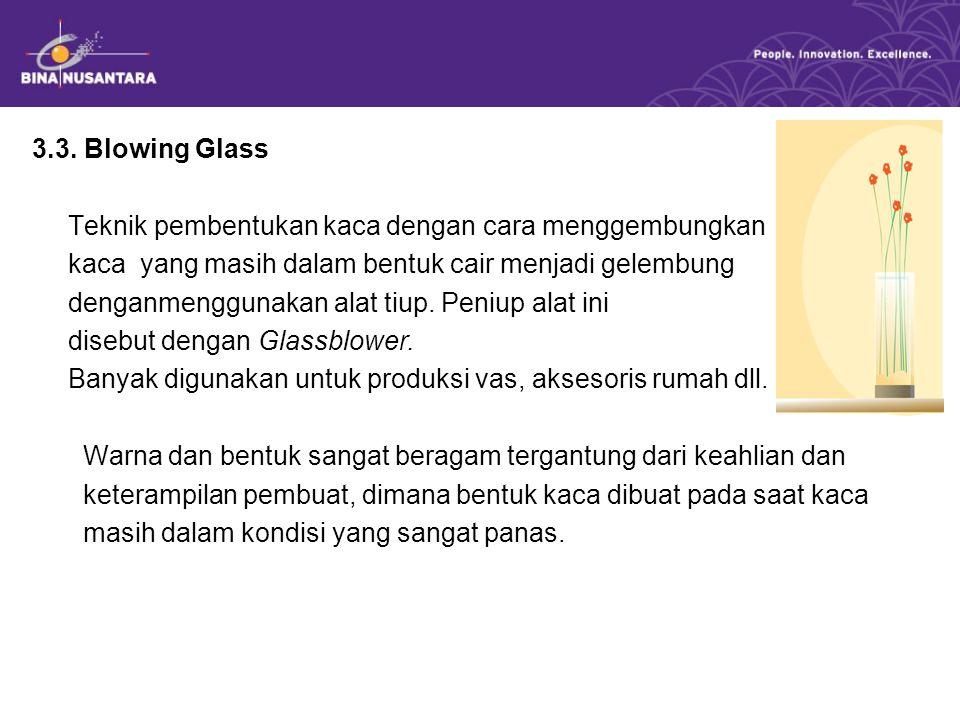 3.3. Blowing Glass Teknik pembentukan kaca dengan cara menggembungkan kaca yang masih dalam bentuk cair menjadi gelembung denganmenggunakan alat tiup.