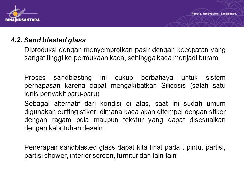 4.2. Sand blasted glass Diproduksi dengan menyemprotkan pasir dengan kecepatan yang sangat tinggi ke permukaan kaca, sehingga kaca menjadi buram. Pros