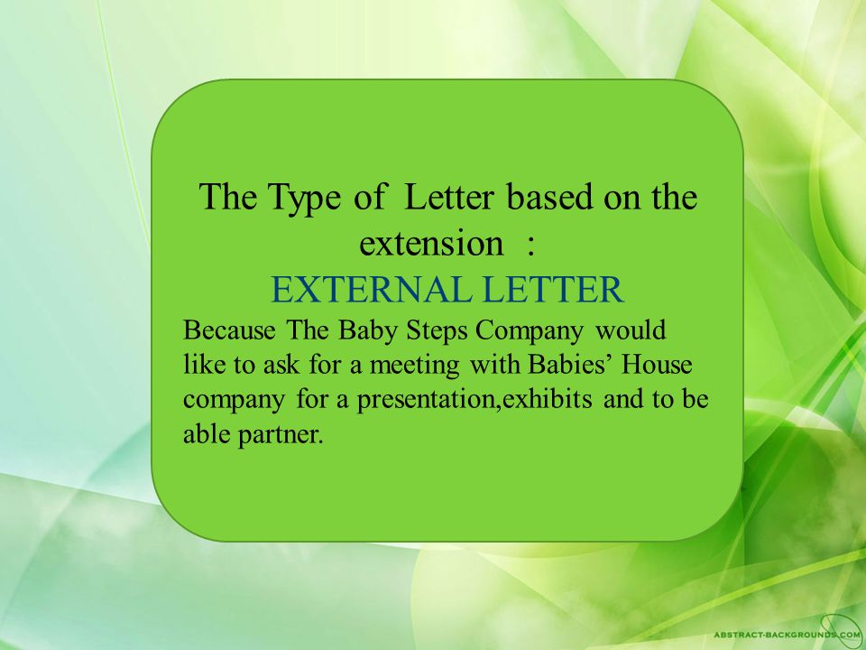 The Type of Letter based on the extension : EXTERNAL LETTER Because The Baby Steps Company would like to ask for a meeting with Babies' House company for a presentation,exhibits and to be able partner.