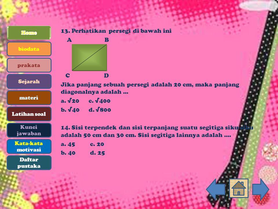 13. Perhatikan persegi di bawah ini A B C D Jika panjang sebuah persegi adalah 20 cm, maka panjang diagonalnya adalah... a. √20c. √400 b. √40d. √800 1