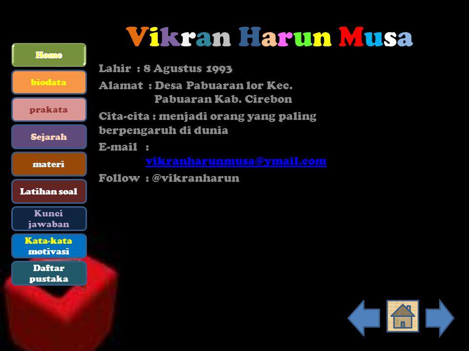Vikran Harun MusaVikran Harun Musa Lahir : 8 Agustus 1993 Alamat : Desa Pabuaran lor Kec. Pabuaran Kab. Cirebon Cita-cita : menjadi orang yang paling
