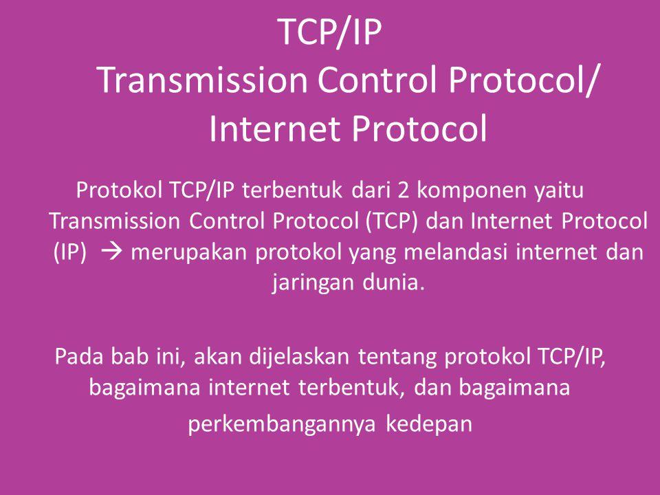 TCP/IP Transmission Control Protocol/ Internet Protocol Protokol TCP/IP terbentuk dari 2 komponen yaitu Transmission Control Protocol (TCP) dan Internet Protocol (IP)  merupakan protokol yang melandasi internet dan jaringan dunia.