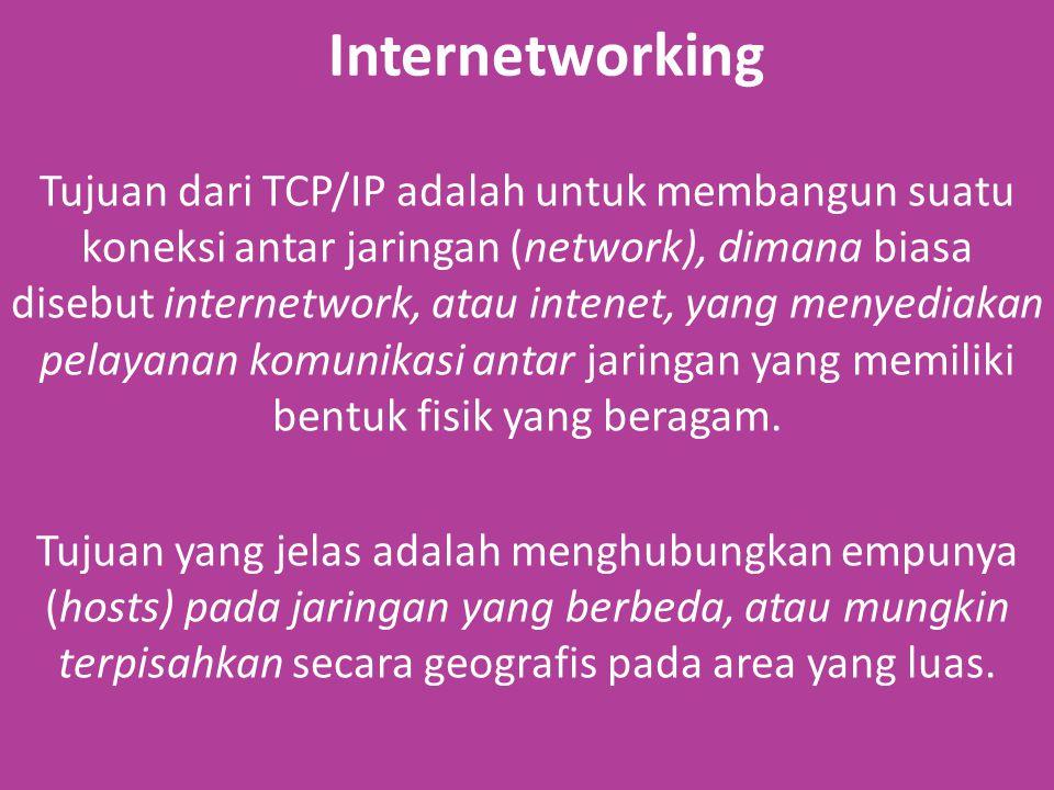 Internetworking Tujuan dari TCP/IP adalah untuk membangun suatu koneksi antar jaringan (network), dimana biasa disebut internetwork, atau intenet, yang menyediakan pelayanan komunikasi antar jaringan yang memiliki bentuk fisik yang beragam.