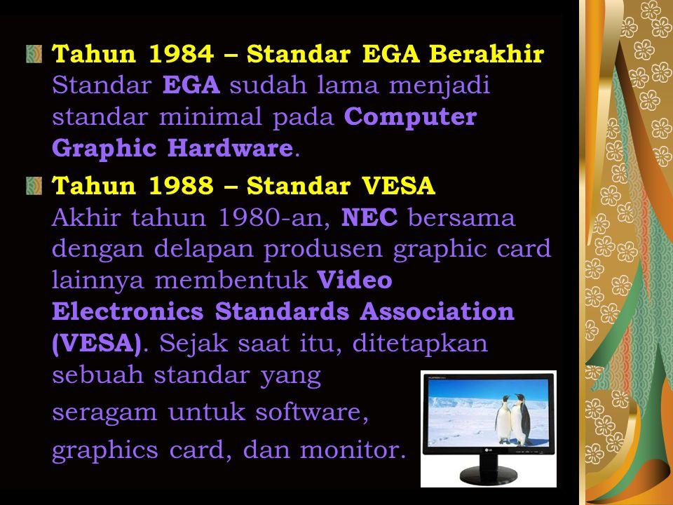 Tahun 1984 – Standar EGA Berakhir Standar EGA sudah lama menjadi standar minimal pada Computer Graphic Hardware. Tahun 1988 – Standar VESA Akhir tahun