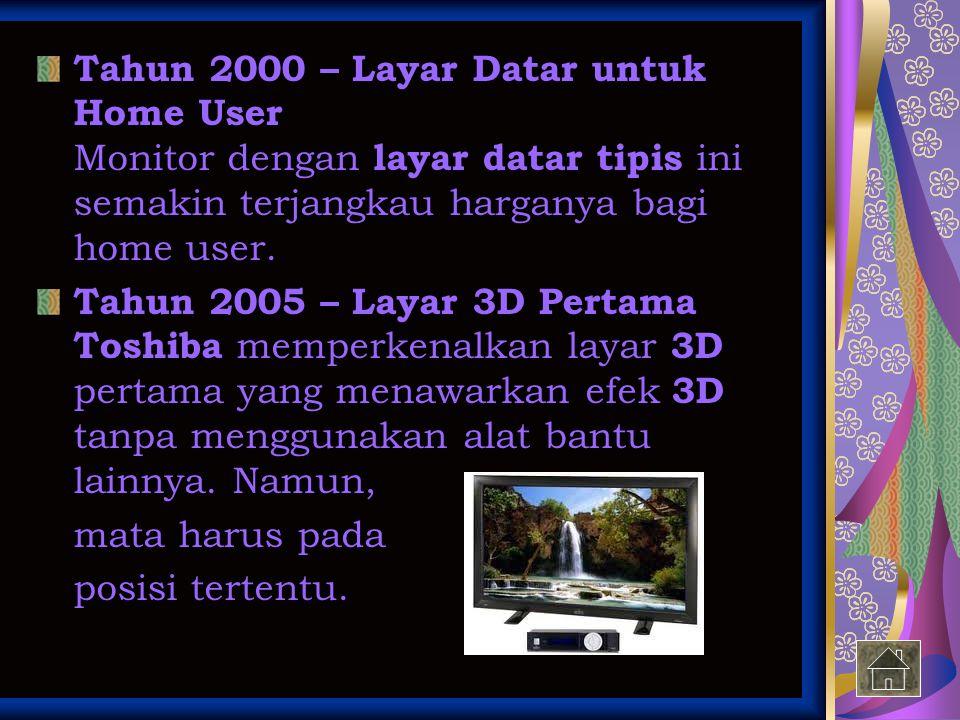 Tahun 2000 – Layar Datar untuk Home User Monitor dengan layar datar tipis ini semakin terjangkau harganya bagi home user. Tahun 2005 – Layar 3D Pertam