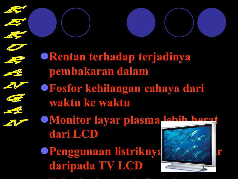 Rentan terhadap terjadinya pembakaran dalam Fosfor kehilangan cahaya dari waktu ke waktu Monitor layar plasma lebih berat dari LCD Penggunaan listrikn