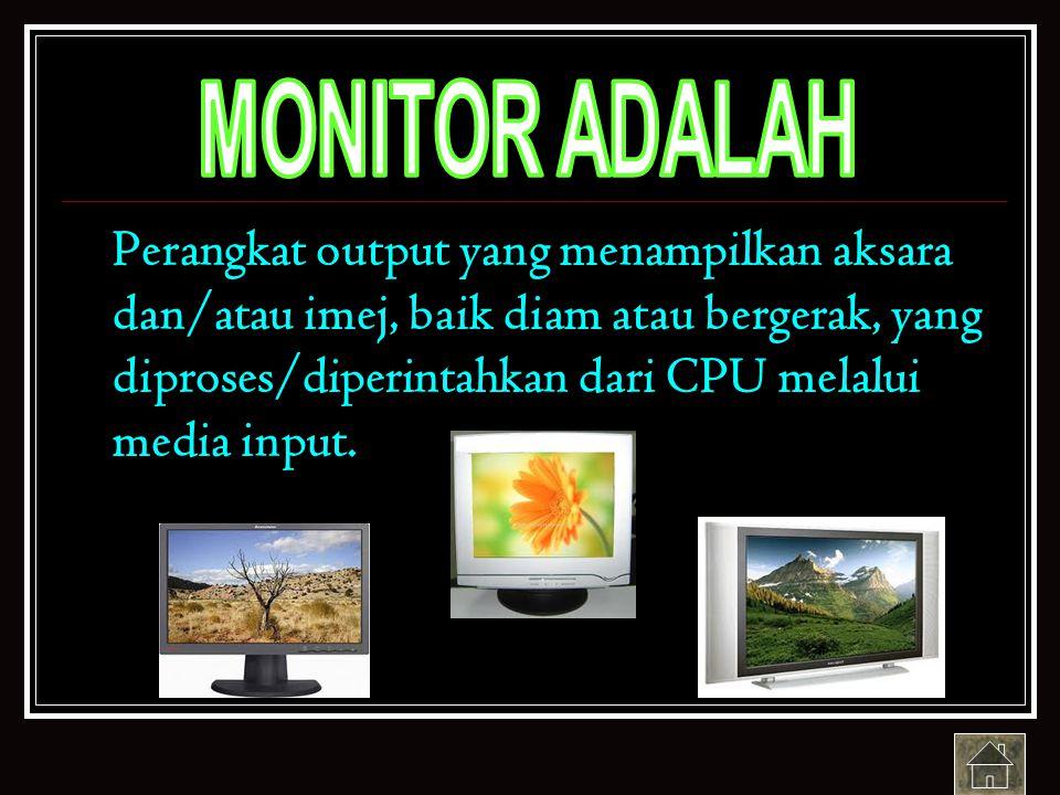 Perangkat output yang menampilkan aksara dan/atau imej, baik diam atau bergerak, yang diproses/diperintahkan dari CPU melalui media input.