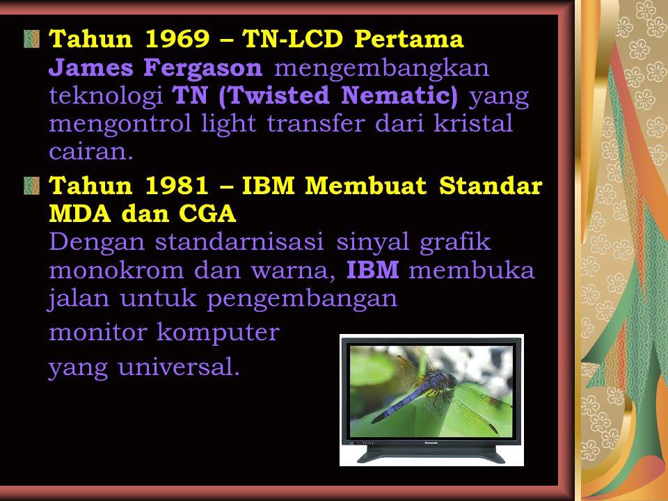 Tahun 1969 – TN-LCD Pertama James Fergason mengembangkan teknologi TN (Twisted Nematic) yang mengontrol light transfer dari kristal cairan. Tahun 1981
