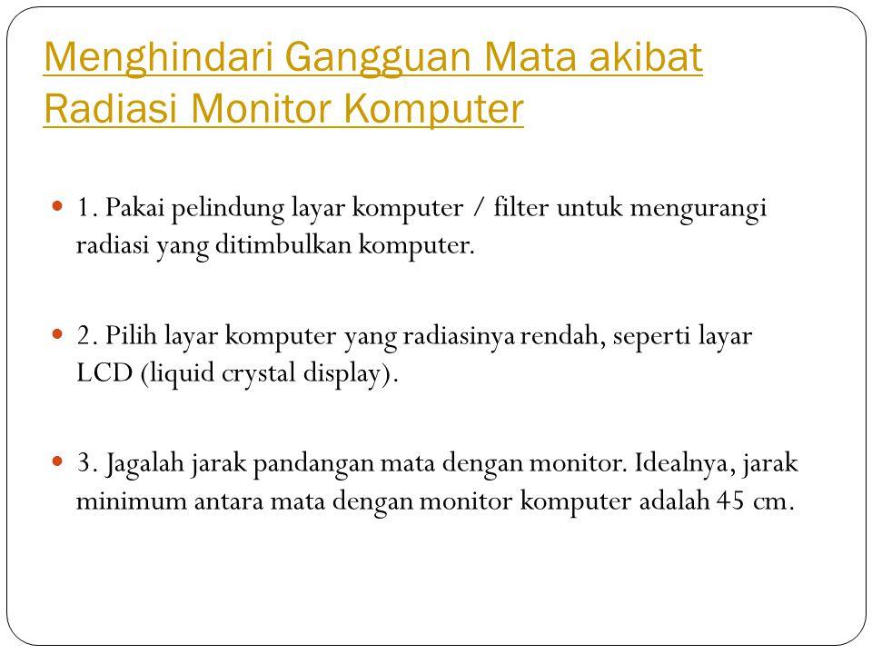 Menghindari Gangguan Mata akibat Radiasi Monitor Komputer 1. Pakai pelindung layar komputer / filter untuk mengurangi radiasi yang ditimbulkan kompute