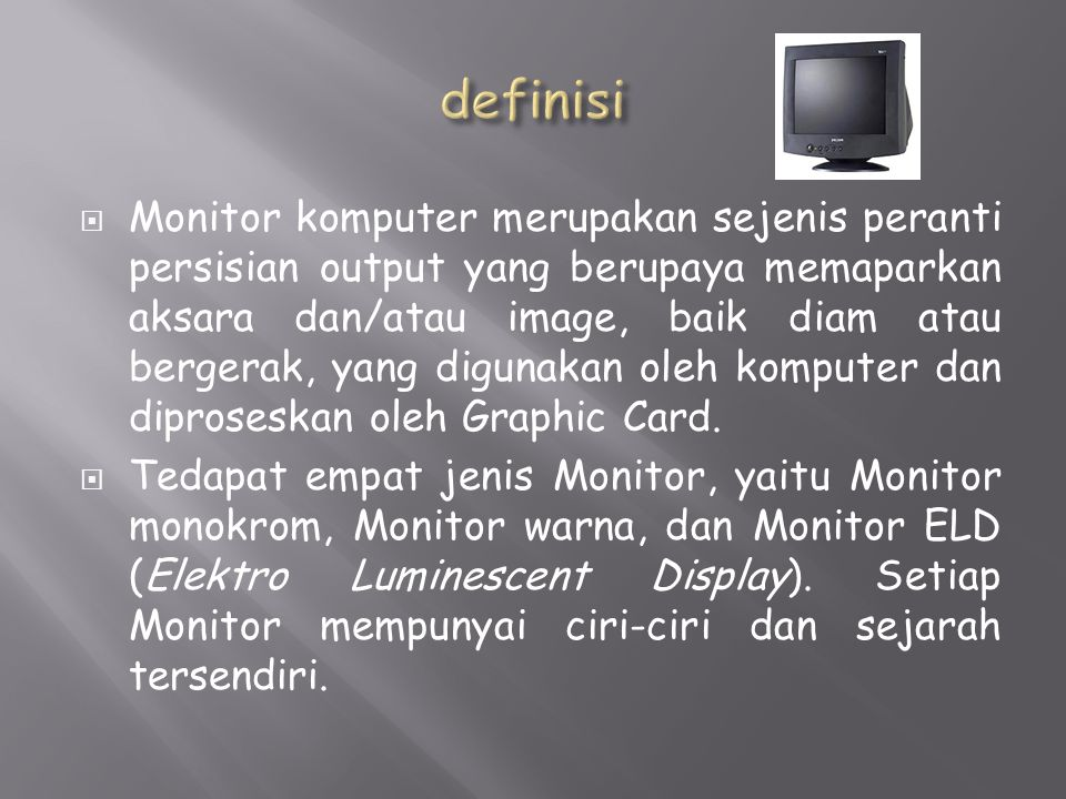  Monitor komputer merupakan sejenis peranti persisian output yang berupaya memaparkan aksara dan/atau image, baik diam atau bergerak, yang digunakan oleh komputer dan diproseskan oleh Graphic Card.
