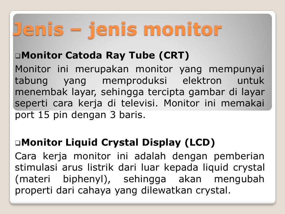 Jenis – jenis monitor  Monitor Catoda Ray Tube (CRT) Monitor ini merupakan monitor yang mempunyai tabung yang memproduksi elektron untuk menembak lay