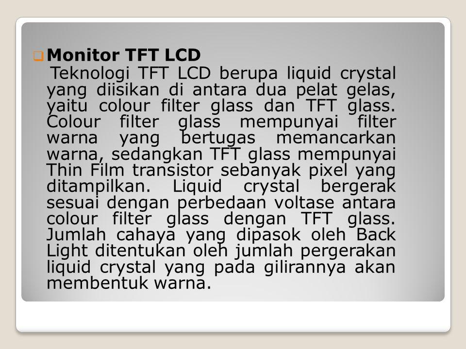  Monitor TFT LCD Teknologi TFT LCD berupa liquid crystal yang diisikan di antara dua pelat gelas, yaitu colour filter glass dan TFT glass. Colour fil