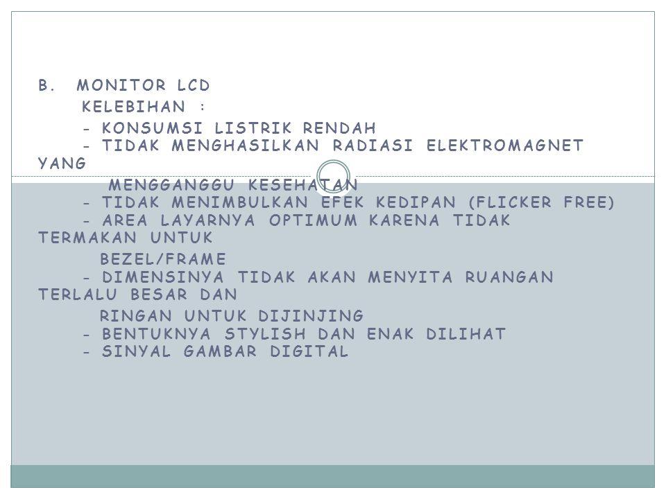 B. MONITOR LCD KELEBIHAN : - KONSUMSI LISTRIK RENDAH - TIDAK MENGHASILKAN RADIASI ELEKTROMAGNET YANG MENGGANGGU KESEHATAN - TIDAK MENIMBULKAN EFEK KED