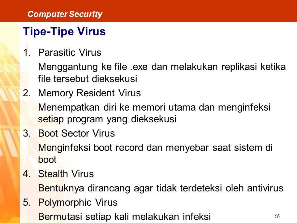 16 Computer Security Tipe-Tipe Virus 1.Parasitic Virus Menggantung ke file.exe dan melakukan replikasi ketika file tersebut dieksekusi 2.Memory Reside