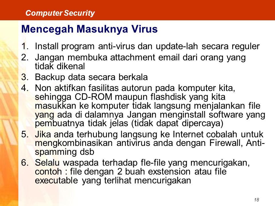 18 Computer Security Mencegah Masuknya Virus 1.Install program anti-virus dan update-lah secara reguler 2.Jangan membuka attachment email dari orang y
