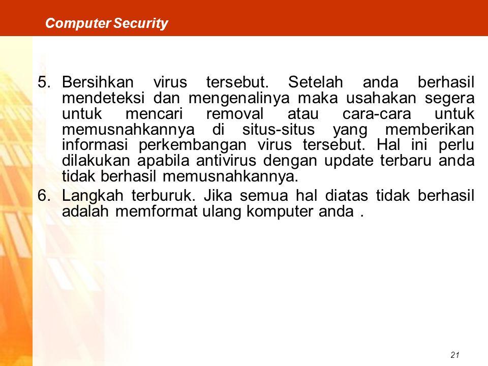 21 Computer Security 5.Bersihkan virus tersebut. Setelah anda berhasil mendeteksi dan mengenalinya maka usahakan segera untuk mencari removal atau car