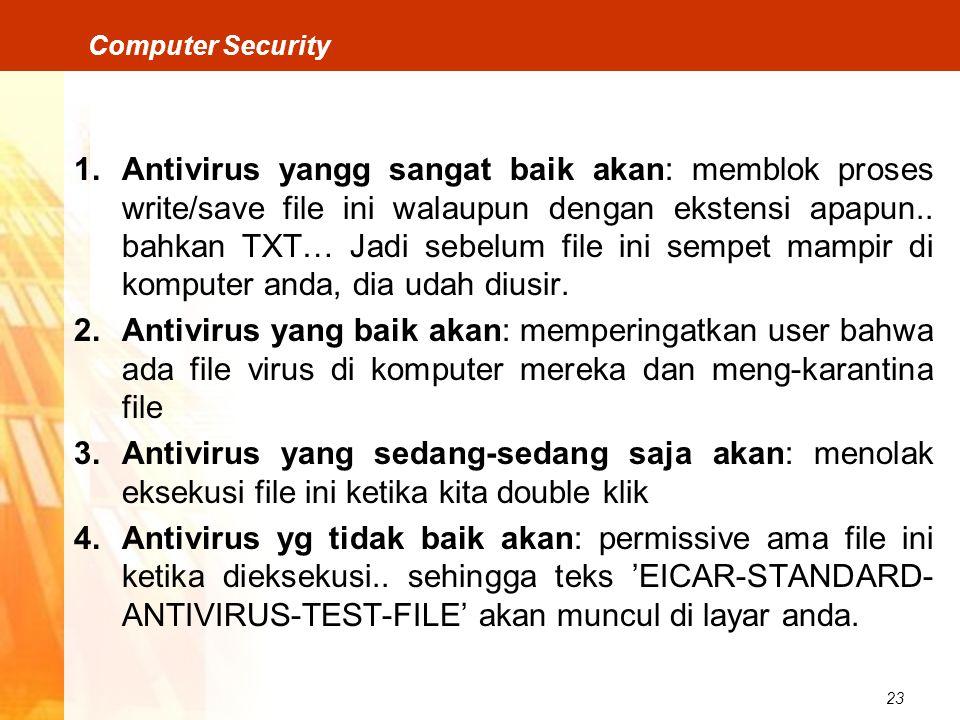23 Computer Security 1.Antivirus yangg sangat baik akan: memblok proses write/save file ini walaupun dengan ekstensi apapun.. bahkan TXT… Jadi sebelum