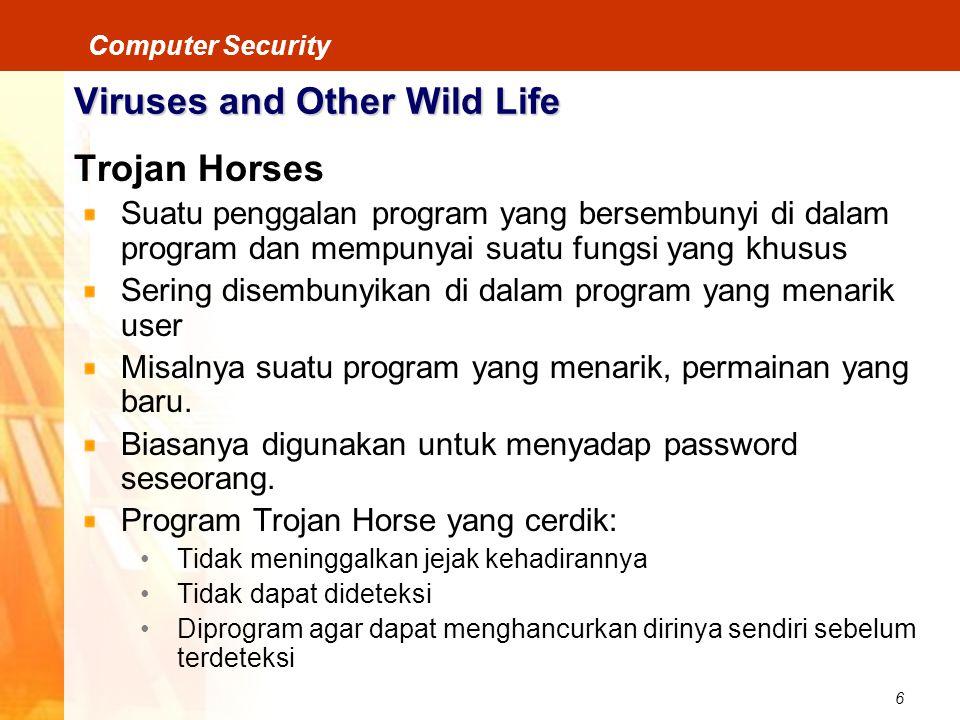 6 Computer Security Viruses and Other Wild Life Trojan Horses Suatu penggalan program yang bersembunyi di dalam program dan mempunyai suatu fungsi yan
