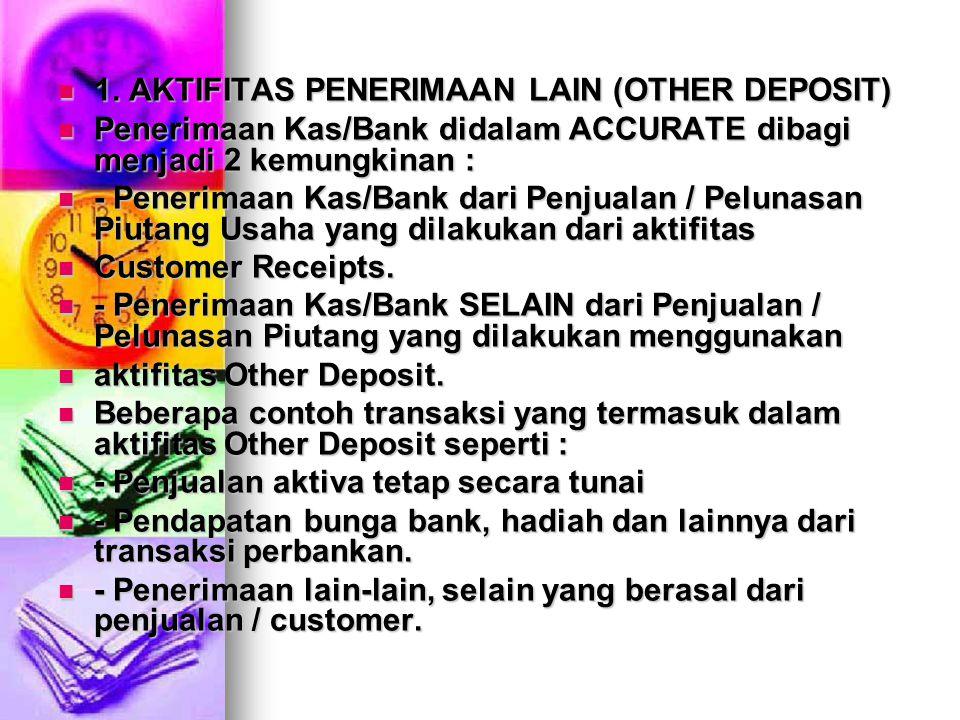 1. AKTIFITAS PENERIMAAN LAIN (OTHER DEPOSIT) 1. AKTIFITAS PENERIMAAN LAIN (OTHER DEPOSIT) Penerimaan Kas/Bank didalam ACCURATE dibagi menjadi 2 kemung