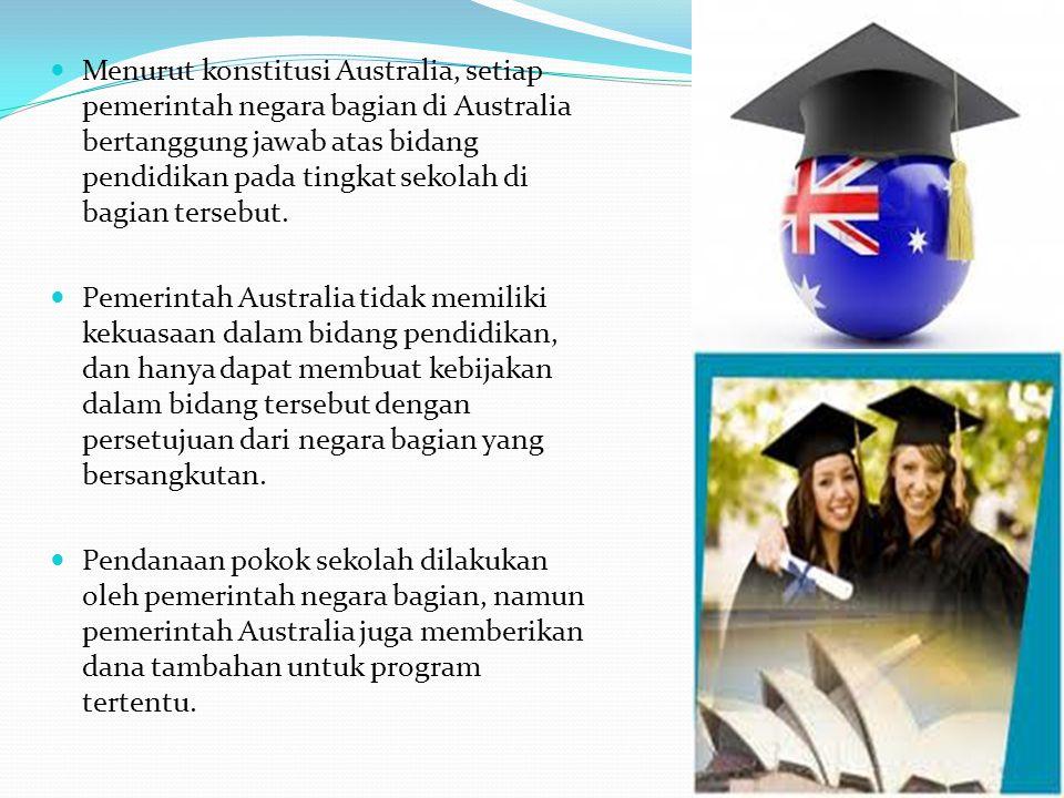 Menurut konstitusi Australia, setiap pemerintah negara bagian di Australia bertanggung jawab atas bidang pendidikan pada tingkat sekolah di bagian ter