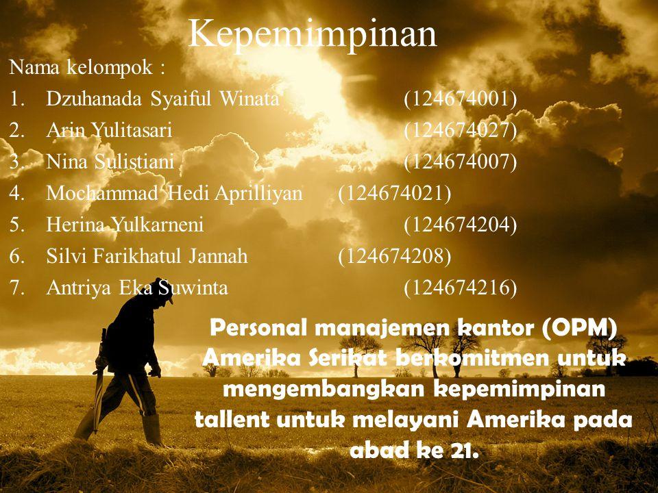 Kepemimpinan Nama kelompok : 1.Dzuhanada Syaiful Winata(124674001) 2.Arin Yulitasari(124674027) 3.Nina Sulistiani(124674007) 4.Mochammad Hedi Aprilliyan(124674021) 5.Herina Yulkarneni(124674204) 6.Silvi Farikhatul Jannah(124674208) 7.Antriya Eka Suwinta(124674216) Personal manajemen kantor (OPM) Amerika Serikat berkomitmen untuk mengembangkan kepemimpinan tallent untuk melayani Amerika pada abad ke 21.