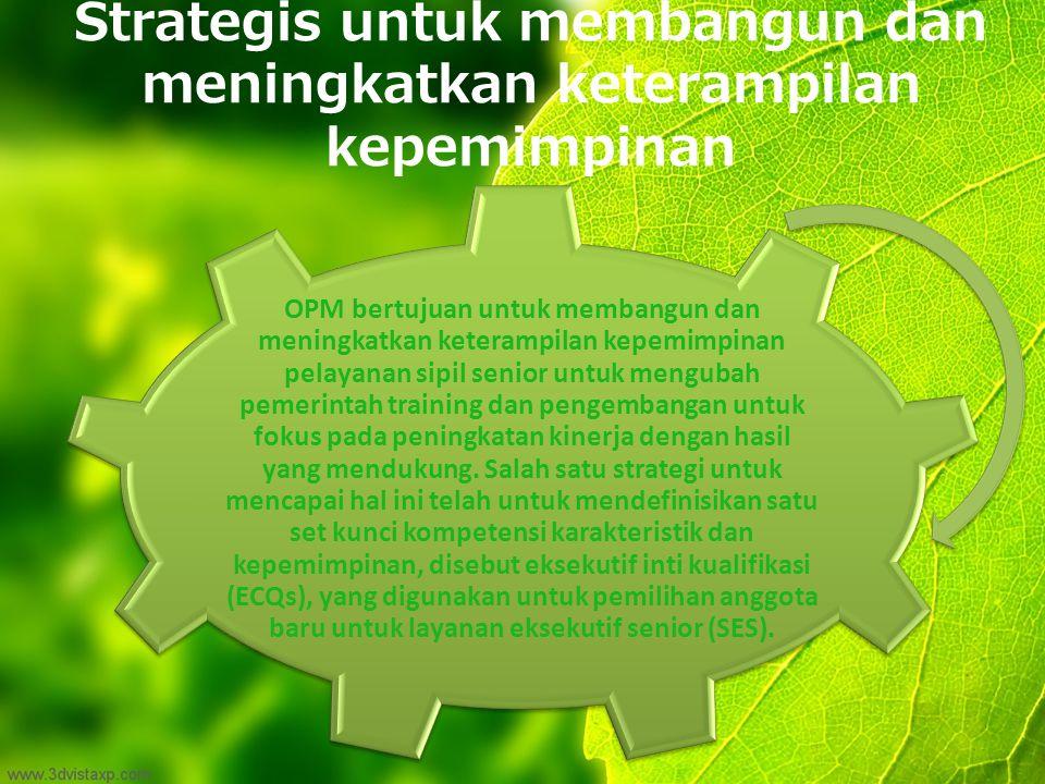 Strategis untuk membangun dan meningkatkan keterampilan kepemimpinan OPM bertujuan untuk membangun dan meningkatkan keterampilan kepemimpinan pelayanan sipil senior untuk mengubah pemerintah training dan pengembangan untuk fokus pada peningkatan kinerja dengan hasil yang mendukung.