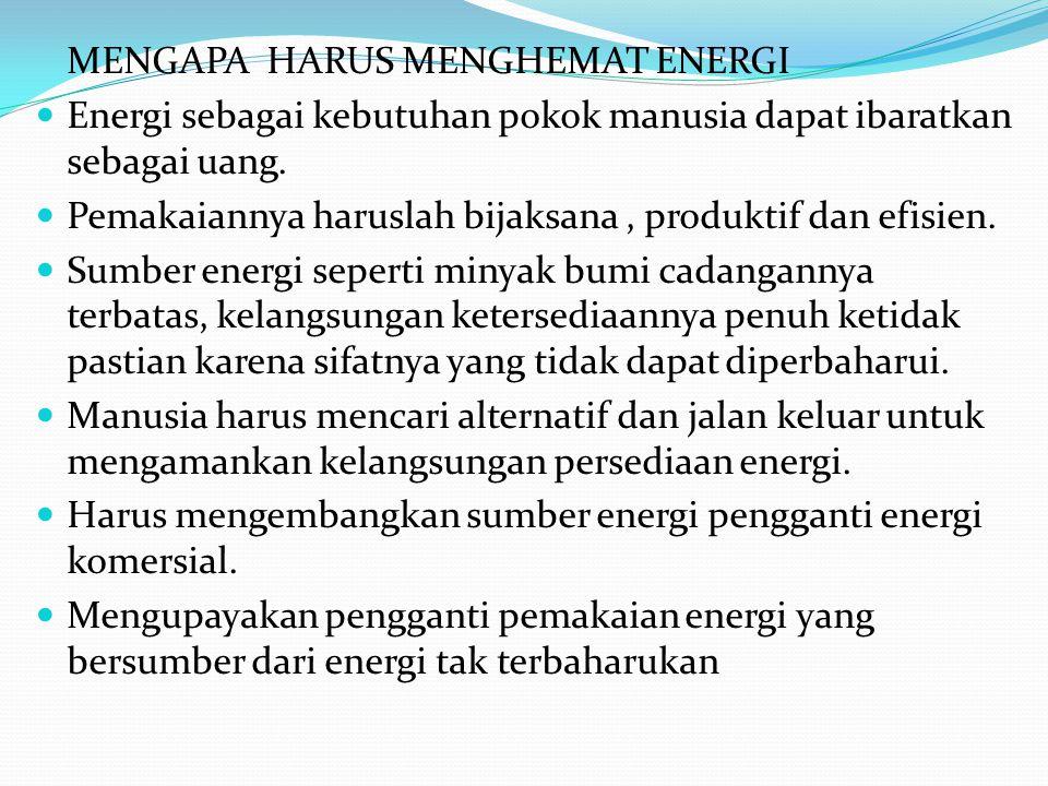 MENGAPA HARUS MENGHEMAT ENERGI Energi sebagai kebutuhan pokok manusia dapat ibaratkan sebagai uang. Pemakaiannya haruslah bijaksana, produktif dan efi