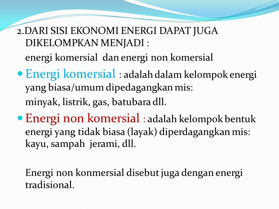 2.DARI SISI EKONOMI ENERGI DAPAT JUGA DIKELOMPKAN MENJADI : energi komersial dan energi non komersial Energi komersial : adalah dalam kelompok energi yang biasa/umum dipedagangkan mis: minyak, listrik, gas, batubara dll.