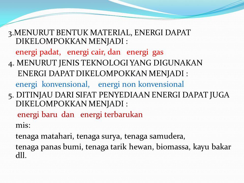 3.MENURUT BENTUK MATERIAL, ENERGI DAPAT DIKELOMPOKKAN MENJADI : energi padat, energi cair, dan energi gas 4. MENURUT JENIS TEKNOLOGI YANG DIGUNAKAN EN