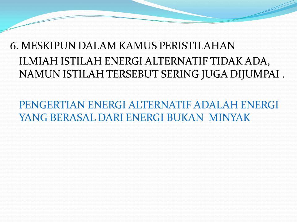 6. MESKIPUN DALAM KAMUS PERISTILAHAN ILMIAH ISTILAH ENERGI ALTERNATIF TIDAK ADA, NAMUN ISTILAH TERSEBUT SERING JUGA DIJUMPAI. PENGERTIAN ENERGI ALTERN