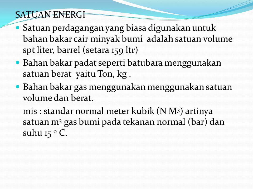 SATUAN ENERGI Satuan perdagangan yang biasa digunakan untuk bahan bakar cair minyak bumi adalah satuan volume spt liter, barrel (setara 159 ltr) Bahan bakar padat seperti batubara menggunakan satuan berat yaitu Ton, kg.