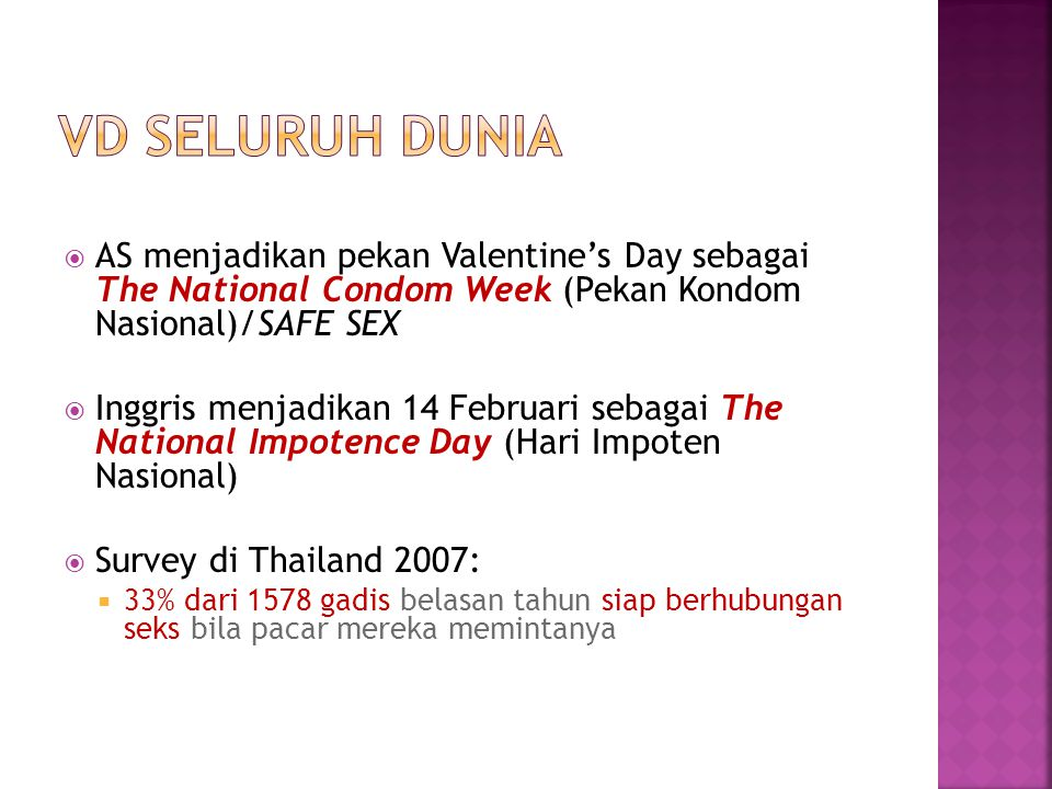  AS menjadikan pekan Valentine's Day sebagai The National Condom Week (Pekan Kondom Nasional)/SAFE SEX  Inggris menjadikan 14 Februari sebagai The National Impotence Day (Hari Impoten Nasional)  Survey di Thailand 2007:  33% dari 1578 gadis belasan tahun siap berhubungan seks bila pacar mereka memintanya