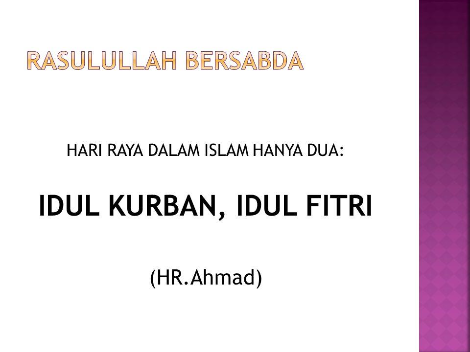 HARI RAYA DALAM ISLAM HANYA DUA: IDUL KURBAN, IDUL FITRI (HR.Ahmad)