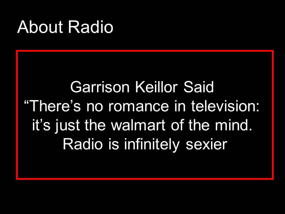 About Radio Garrison Keillor Said There's no romance in television: it's just the walmart of the mind.
