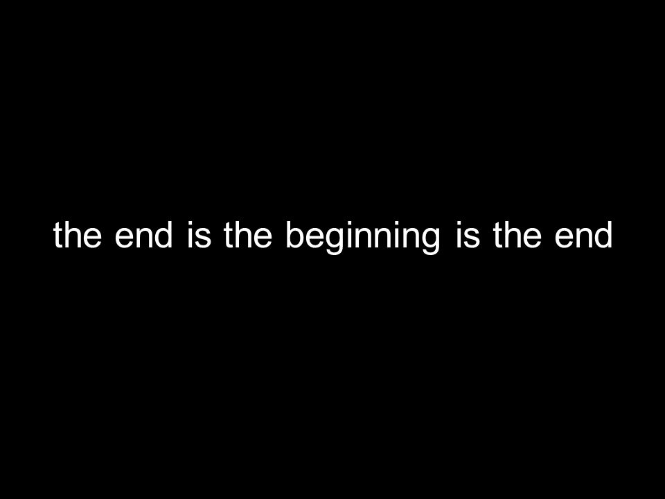 the end is the beginning is the end