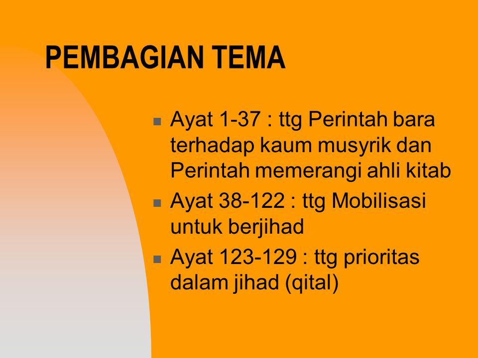 PEMBAGIAN TEMA Ayat 1-37 : ttg Perintah bara terhadap kaum musyrik dan Perintah memerangi ahli kitab Ayat 38-122 : ttg Mobilisasi untuk berjihad Ayat
