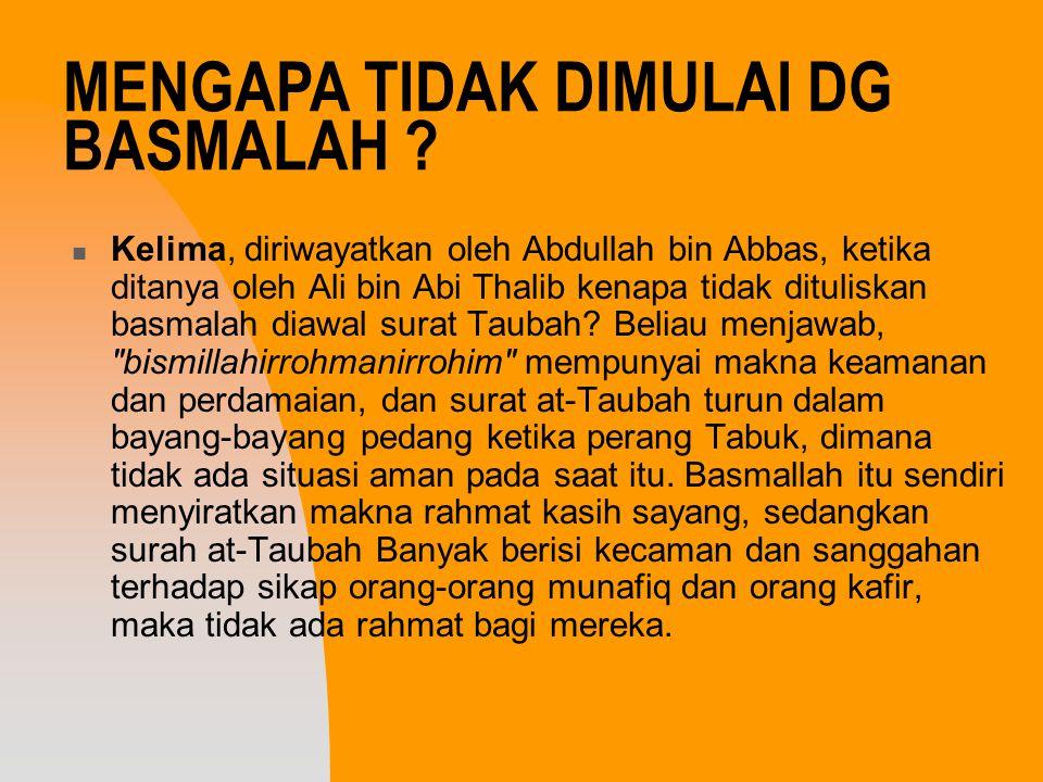 Kelima, diriwayatkan oleh Abdullah bin Abbas, ketika ditanya oleh Ali bin Abi Thalib kenapa tidak dituliskan basmalah diawal surat Taubah? Beliau menj