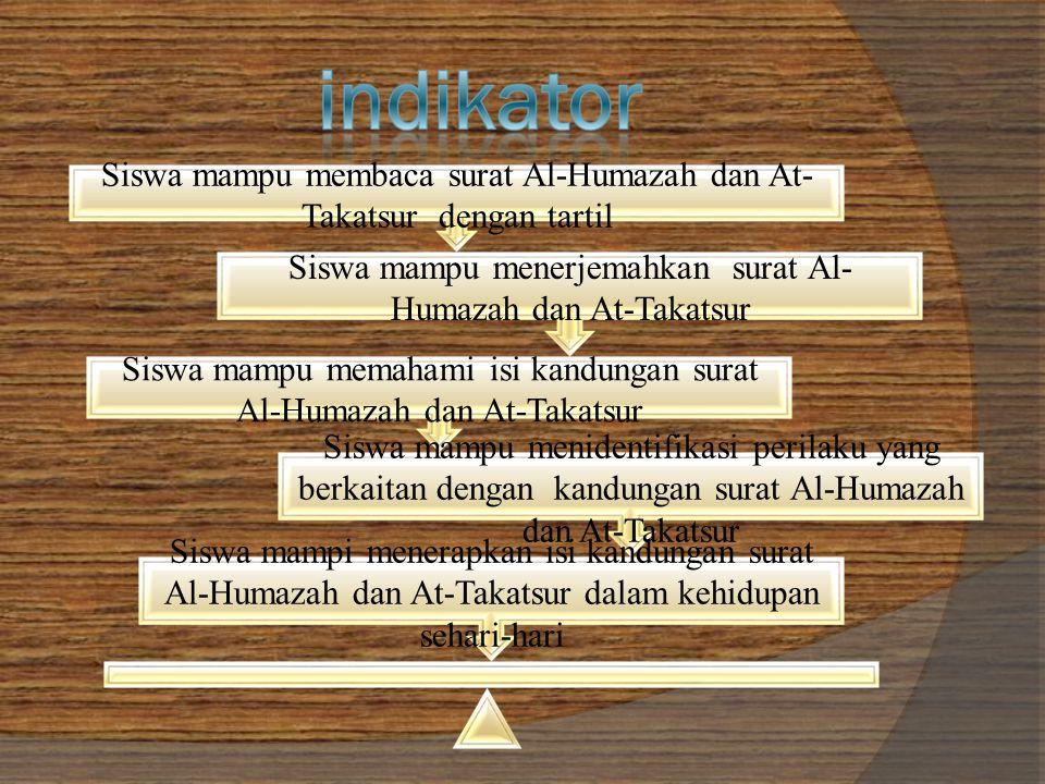 Siswa mampu membaca surat Al-Humazah dan At- Takatsur dengan tartil Siswa mampu menerjemahkan surat Al- Humazah dan At-Takatsur Siswa mampu memahami isi kandungan surat Al-Humazah dan At-Takatsur Siswa mampu menidentifikasi perilaku yang berkaitan dengan kandungan surat Al-Humazah dan At-Takatsur Siswa mampi menerapkan isi kandungan surat Al-Humazah dan At-Takatsur dalam kehidupan sehari-hari