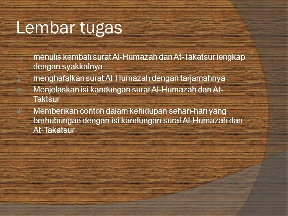 Lembar tugas 1) menulis kembali surat Al-Humazah dan At-Takatsur lengkap dengan syakkalnya 2) menghafalkan surat Al-Humazah dengan tarjamahnya 3) Menjelaskan isi kandungan surat Al-Humazah dan At- Taktsur 4) Memberikan contoh dalam kehidupan sehari-hari yang berhubungan dengan isi kandungan surat Al-Humazah dan At-Takatsur