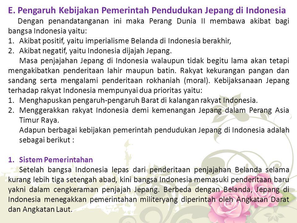E. Pengaruh Kebijakan Pemerintah Pendudukan Jepang di Indonesia Dengan penandatanganan ini maka Perang Dunia II membawa akibat bagi bangsa Indonesia y