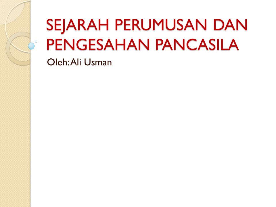 SEJARAH PERUMUSAN DAN PENGESAHAN PANCASILA Oleh: Ali Usman