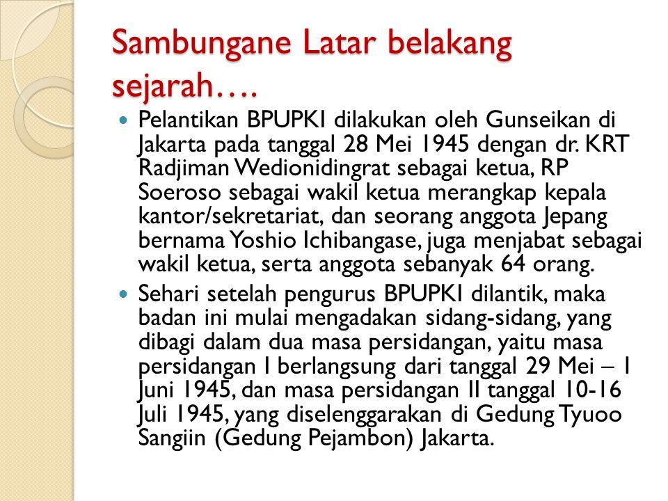 Sambungane Latar belakang sejarah…. Pelantikan BPUPKI dilakukan oleh Gunseikan di Jakarta pada tanggal 28 Mei 1945 dengan dr. KRT Radjiman Wedioniding