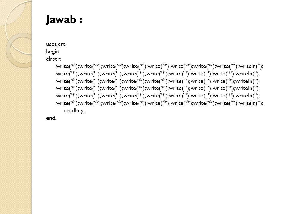 Jawab : uses crt; begin clrscr; write( * );write( * );write( * );write( * );write( * );write( * );write( * );write( * );writeln( ); write( * );write( );write( );write( * );write( * );write( );write( );write( * );writeln( ); write( * );write( * );write( * );write( * );write( * );write( * );write( * );write( * );writeln( ); readkey; end.