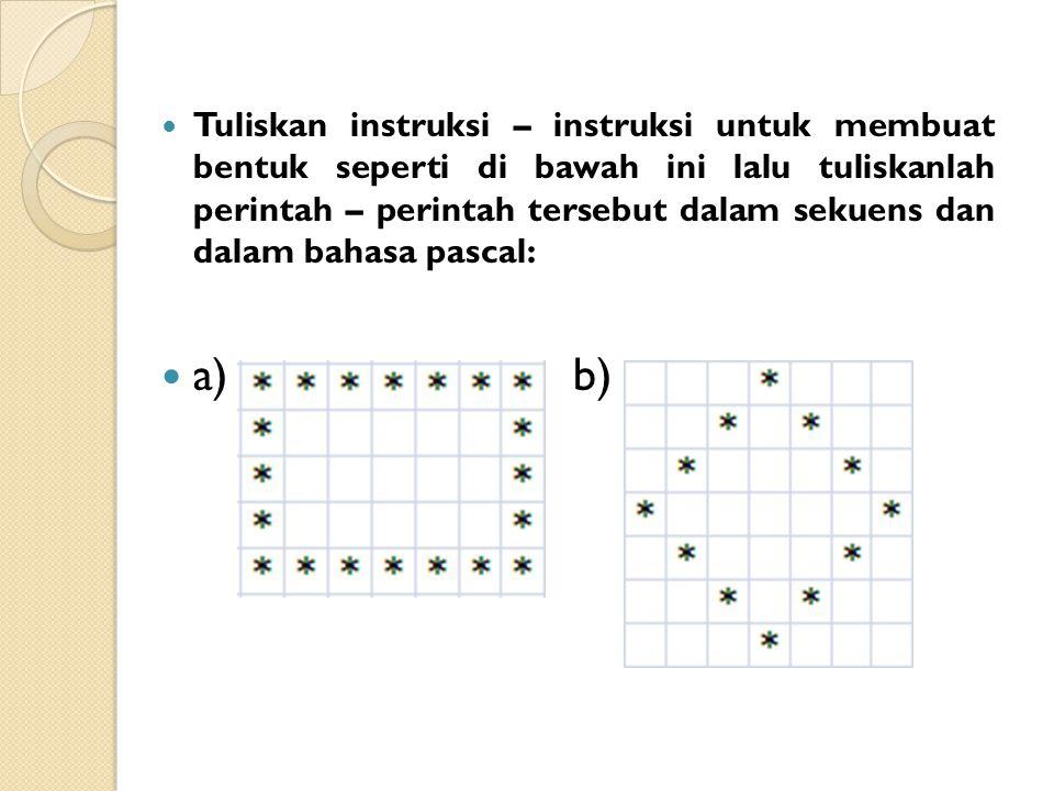 Tuliskan instruksi – instruksi untuk membuat bentuk seperti di bawah ini lalu tuliskanlah perintah – perintah tersebut dalam sekuens dan dalam bahasa pascal: a)b)