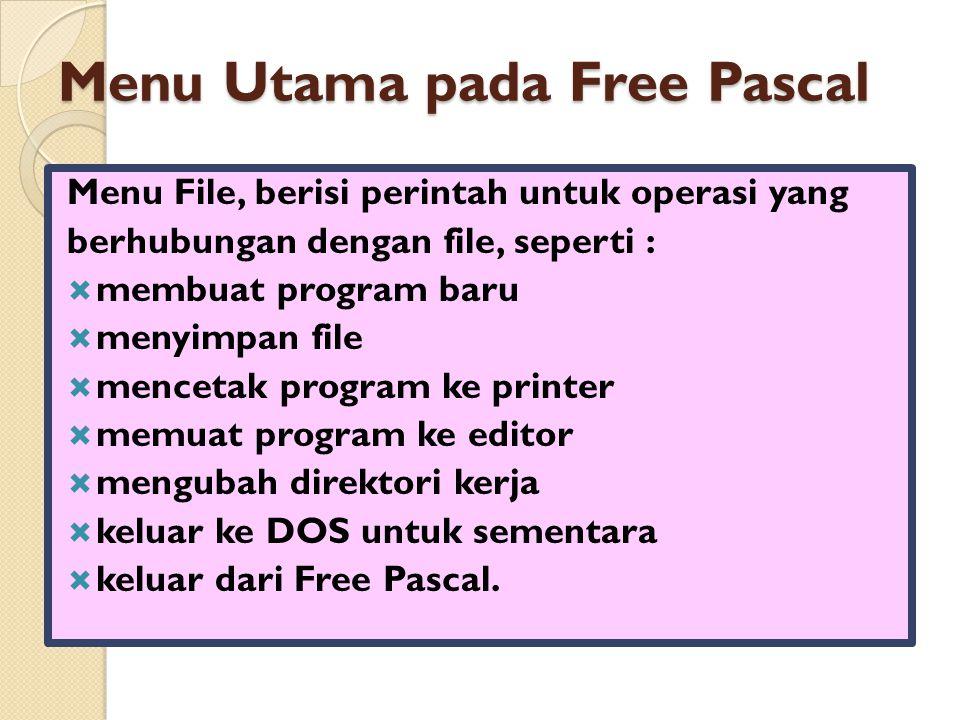 Menu Utama pada Free Pascal Menu File, berisi perintah untuk operasi yang berhubungan dengan file, seperti :  membuat program baru  menyimpan file  mencetak program ke printer  memuat program ke editor  mengubah direktori kerja  keluar ke DOS untuk sementara  keluar dari Free Pascal.